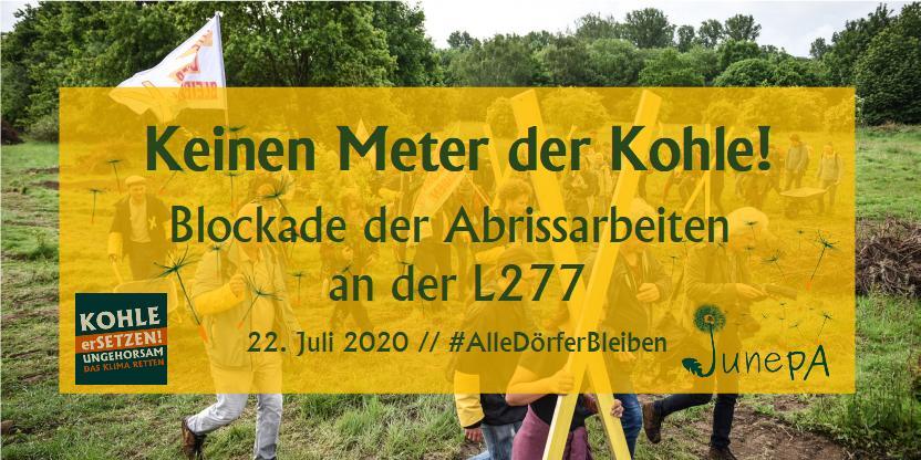 Keinen Meter der Kohle!</p> <p>RWE hat begonnen, die L277 abzureißen. Das ist die Straße, die die bedrohten Dörfer im Rheinland noch vom Tagebau trennt. Damit will RWE Tatsachen schaffen. Das wollen wir verhindern!</p> <p>Deswegen rufen wir gemeinsam mit Kohle erSetzen! für den 22. Juli zu einer bunten und entschlossenen Sitzblockade an der L277 auf. Wir werden uns RWE und ihren Baumaschinen in den Weg setzen. Damit wollen wir die Dorfbewohner*innen von Alle Dörfer Bleiben in ihrem unermüdlichen Kampf unterstützen. Keinen Meter der Kohle!</p> <p>Wir brauchen dich! Wir wissen, dass unsere Planung sehr kurzfristig ist, aber umso wichtiger ist es, dass jetzt viele entschlossene Menschen ins Rheinland kommen. Unsere Aktion soll für alle Menschen offen sein, egal ob Aktionseinsteiger*in oder Blockadeprofi! Deswegen wird es am Vorabend um 18 Uhr (21. Juli) ein Aktionstraining vor Ort geben.</p> <p>Wir werden nach und nach mehr Infos auf dieser Website veröffentlichen. Die neusten Infos gibt es auch immer auf Twitter unter dem Hashtag #KeinenMeter...