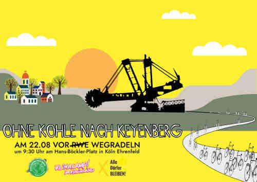 """Aufruf zur Fahrraddemo """"Ohne Kohle Nach Keyenberg"""" am 22.08.<br /> Treffpunkt 9:30 Uhr Hans-Böckler-Platz, Köln<br /> Fahrrad fahren für Klimagerechtigkeit! Wir radeln am Samstag den 22.08. von Köln nach Keyenberg, um unsere Solidarität mit den bedrohten Dörfern zu zeigen, um gegen die klimaschädliche Braunkohle zu protestieren und dabei noch ein Zeichen zu setzen für eine umweltfreundliche Mobilität.<br /> Die Landstraße L277 zwischen Keyenberg und dem Tagebau Garzweiler wird seit einigen Wochen von RWE abgerissen. Dies zeigt die Entschlossenheit von Politik und Wirtschaft, den Klimakiller Braunkohle weiter auszuschöpfen. Das ist weder notwendig für die Energieversorgung noch zuträglich für den geplanten Kohleausstieg 2038!"""