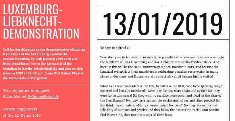 Wir sagen: Trotz alledem!</p> <p>Jahr um Jahr im Januar kommen Tausende Menschen mit Nelken und Rosen zum Grabmal von Rosa Luxemburg und Karl Liebknecht in Berlin-Friedrichsfelde. Und weil dies 2019 der 100. Jahrestag ihrer Ermordung sein wird und der fanatische Ungeist ihrer Mörder vielerorts in Deutschland und Europa eine unheilvolle Auferstehung feiert, soll unser »Trotz alledem!« unübersehbar werden!</p> <p>Was hatten diese beiden Wortführer der Linken, Gründer der KPD, verbrochen, dass sie bespitzelt, gefangen, gefoltert und bestialisch umgebracht wurden? Waren sie für immer neue Kriege? Nein, sie waren für dauerhaften Frieden! Wollten sie noch mehr Schweiß und Blut auf dem Altar der Stahlbarone opfern? Nein, sie waren gegen die Ausbeutung unseres und anderer Völker! Dachten sie wie unsere Herrscher: »Viel Feind', viel Ehr'!«? Nein, sie wirkten für die Solidarität der Menschen und Völker! Folgten sie den nationalistischen, rassistischen, antisemitischen Rattenfängern? Nein, sie rissen denen die Masken vom Gesicht.</p> <p>Deshalb sprachen sie auf Kundgebungen, sammelten sie Verbündete, wurden sie eine wachsende Gegenkraft. Eben deshalb wurden sie von den reaktionären Trupps des Freikorps, der Geheimdienste und Reichswehr verfolgt und zuletzt grausam abgeschlachtet. Wie viele andere davor. Die Herrschenden nannten das »Ordnung schaffen!«. Es wurde die Startbahn für Hitlers braune Kolonnen...