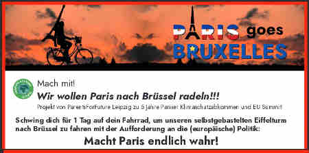 Macht Paris endlich wahr!<br /> Schwing dich für 1 Tag auf dein Fahrrad, um unseren selbstgebastelten Eiffelturm nach Brüssel zu fahren mit der Aufforderung an die (europäische) Politik: Macht Paris endlich wahr!<br /> Start in Leipzig: 30.11.2020 - 70 km Tagesetappen per Fahrrad - Ankunft in Brüssel: 10.12.2020, pünktlich zu den EU-Beratungen!