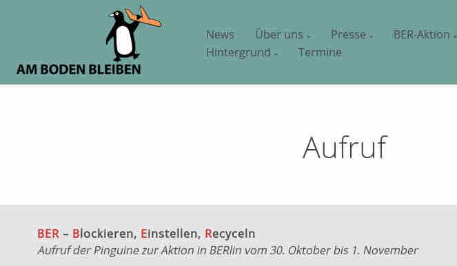 BER – Blockieren, Einstellen, Recyceln</p> <p>Aufruf der Pinguine zur Aktion in BERlin vom 30. Oktober bis 1. November</p> <p>Es ist kaum zu glauben: Trotz immer bedrohlicherer Klimakrise und 9-jährigem Versagen will Berlin am 31.10. seinen neuen Flughafen eröffnen. Schon jetzt macht der Flugverkehr in Deutschland ca. 10 % der Klimawirkung aus.</p> <p>BLOCKIEREN: Entschlossen und ungehorsam werden wir uns in einer Massenaktion der BER-Eröffnung entgegenstellen. Kommt mit den Pinguinen vom 30.10.-01.11. nach Berlin – denn die coolsten Vögel bleiben am Boden! </p> <p>EINSTELLEN: Wir werden den BER auf Eis legen und uns dafür einsetzen, dass der Himmel auch nach Corona blau bleibt, und dass Lärmbelastung und Emissionen nicht wieder abheben. Es gilt, aus dem kapitalistischen Wachstumszwang und seiner Hypermobilität auszusteigen, um die Klimakrise zu überwinden.</p> <p>RECYCLEN: Das BER-Gelände ließe sich wunderbar in ein Nachbarschafts-und Freizeitzentrum sowie in ein Museum des fossilen Kapitalismus und der veralteten Mobilität umwidmen. Die massiven Steuergelder für die Flugindustrie, die nur Wenigen zugute kommen, müssen ab jetzt in eine klimagerechte Mobilität für alle umgeleitet werden!