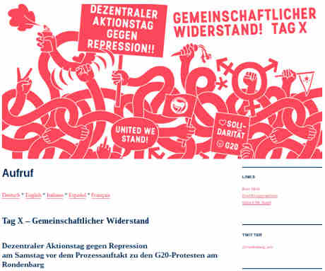 Aufruf<br /> Deutsch * English * Italiano * Español * Français<br /> Tag X – Gemeinschaftlicher Widerstand<br /> Dezentraler Aktionstag gegen Repression<br /> am Samstag vor dem Prozessauftakt zu den G20-Protesten am Rondenbarg<br /> Im Juli 2017 haben wir uns international und spektrenübergreifend zu Zehntausenden nach Hamburg aufgemacht, um lautstark und entschlossen gegen das Gipfeltreffen der zwanzig wirtschaftlich und politisch mächtigsten Staaten der Welt zu protestieren. Wie bei anderen Zusammenkünften bürgerlicher Regierungen, autoritärer Regime und kriegsführender Militärblöcke haben wir es nicht hingenommen, dass sie ungestört ihre wirtschaftlichen und geopolitischen Interessen aushandeln können. Wir sind auf die Straße gegangen gegen die kapitalistischen Verhältnisse, die auf Unterdrückung und Ausbeutung beruhen und für den Tod von Millionen Menschen verantwortlich sind.</p> <p>Wir sind dem Treffen der G20 entschlossen entgegengetreten. Wir haben uns dabei weder von Verbotszonen noch von massiver Polizeigewalt abschrecken lassen. Wir haben und werden weiterhin gemeinsam unsere Kämpfe für eine klassenlose, antikapitalistische Gesellschaft ohne Patriarchat, Rassismus, Faschismus und Klimakrise auf die Straße tragen...
